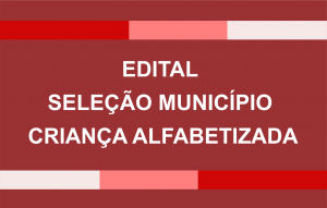 EDITAL SELEÇÃO MUNICÍPIO CRIANÇA ALFABETIZADA
